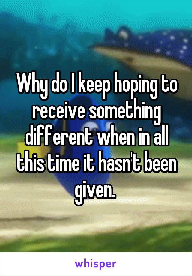 Why do I keep hoping to receive something different when in all this time it hasn't been given.
