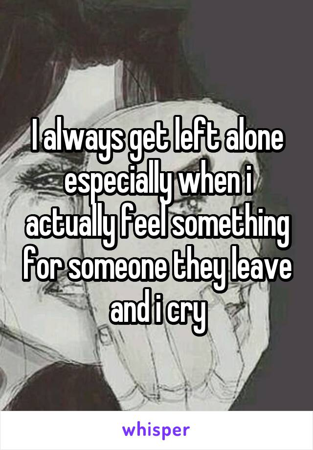 I always get left alone especially when i actually feel something for someone they leave and i cry