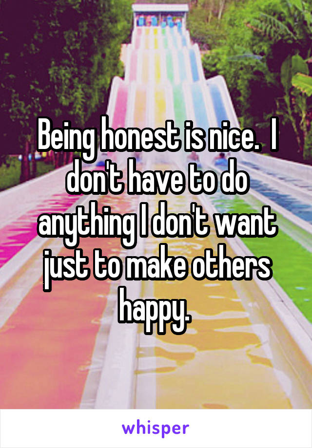 Being honest is nice.  I don't have to do anything I don't want just to make others happy.
