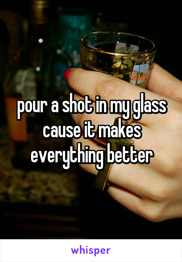 pour a shot in my glass cause it makes everything better