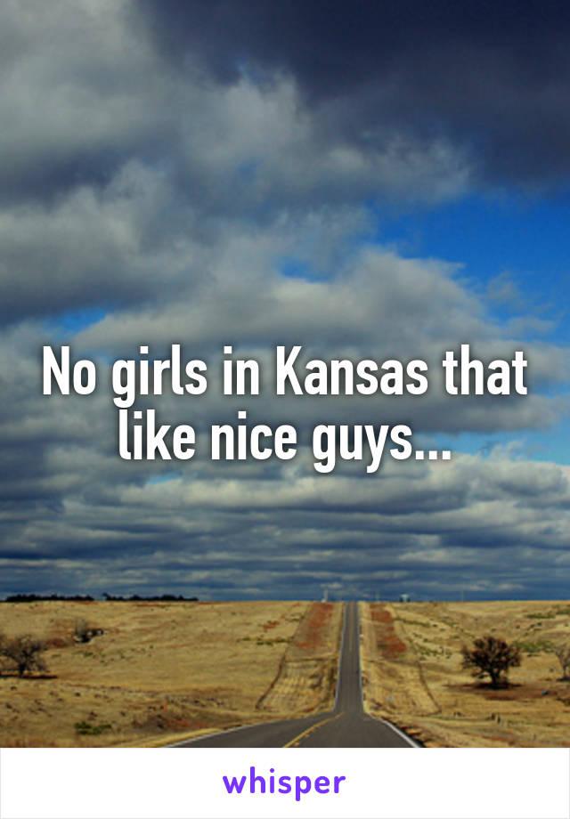 No girls in Kansas that like nice guys...