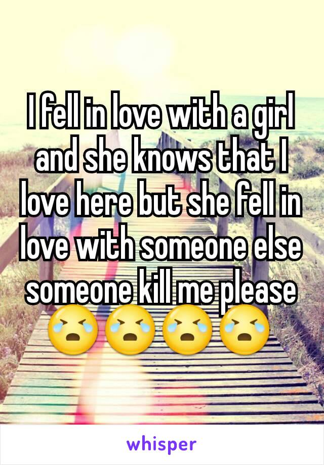 I fell in love with a girl and she knows that I love here but she fell in love with someone else someone kill me please😭😭😭😭