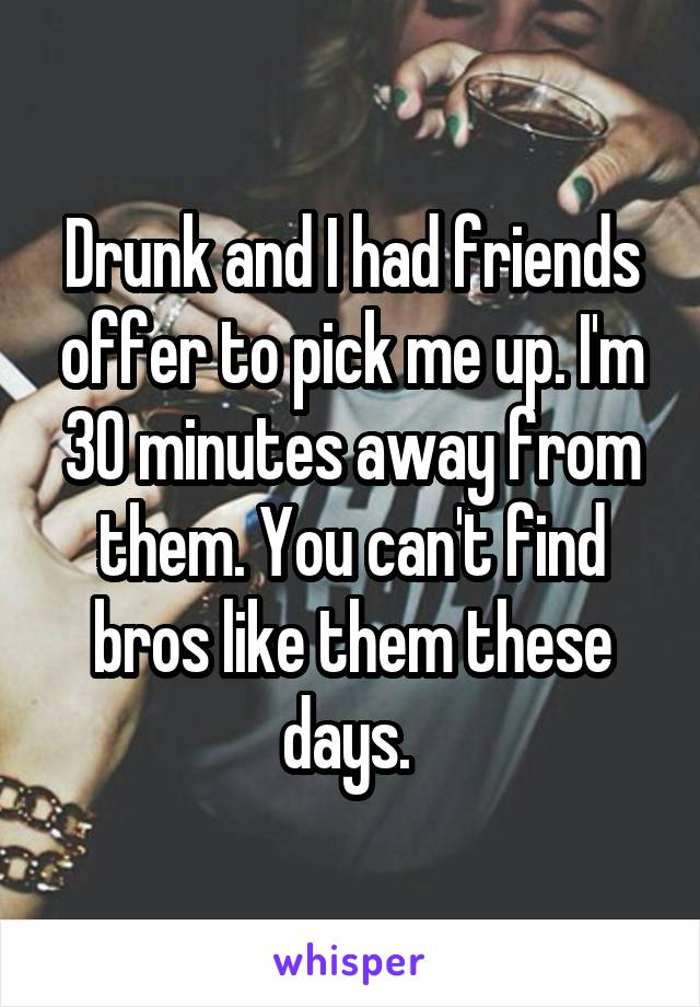 Drunk and I had friends offer to pick me up. I'm 30 minutes away from them. You can't find bros like them these days.