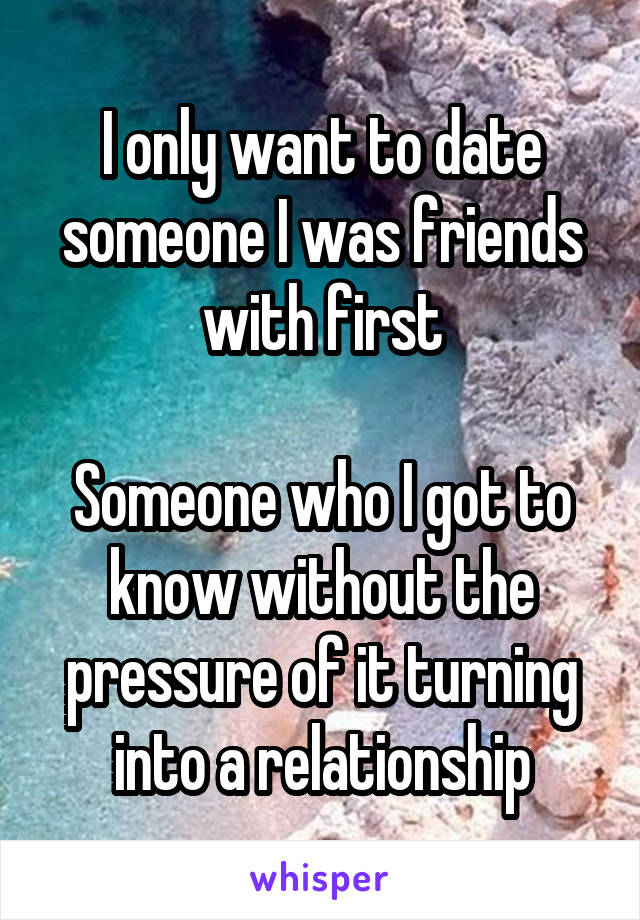 I only want to date someone I was friends with first  Someone who I got to know without the pressure of it turning into a relationship