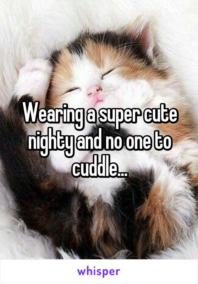 Wearing a super cute nighty and no one to cuddle...