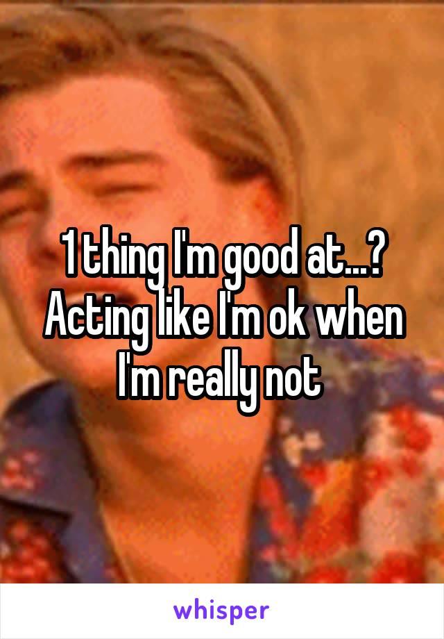1 thing I'm good at...? Acting like I'm ok when I'm really not