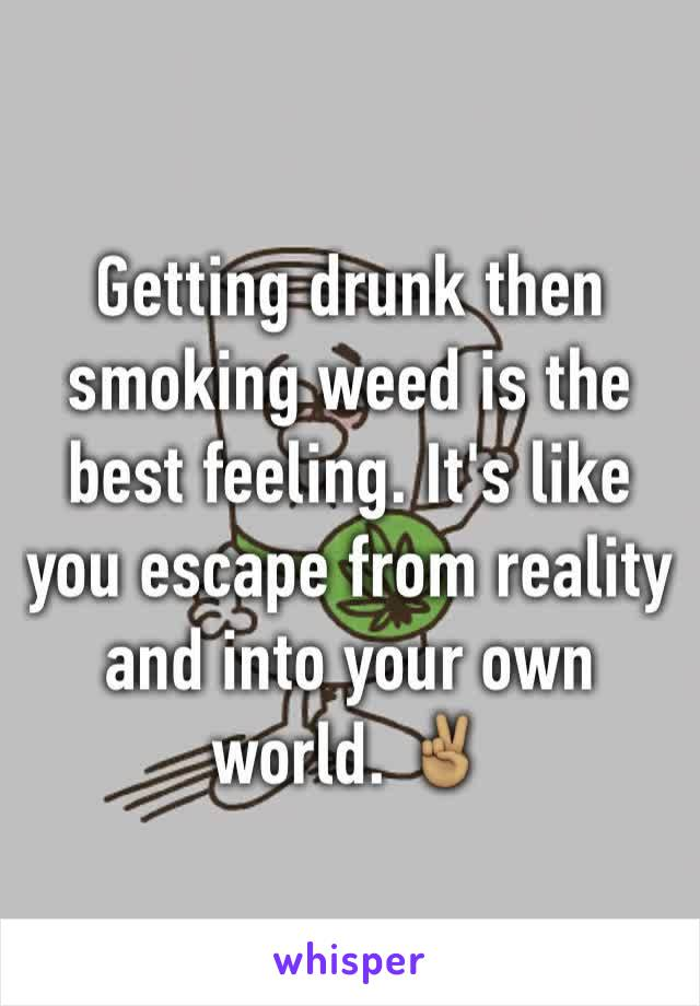 Getting drunk then smoking weed is the best feeling. It's like you escape from reality and into your own world. ✌🏽️