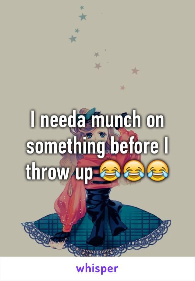 I needa munch on something before I throw up 😂😂😂
