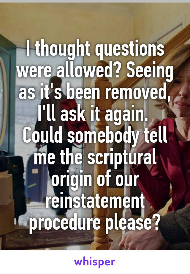 I thought questions were allowed? Seeing as it's been removed, I'll ask it again.  Could somebody tell me the scriptural origin of our reinstatement procedure please?
