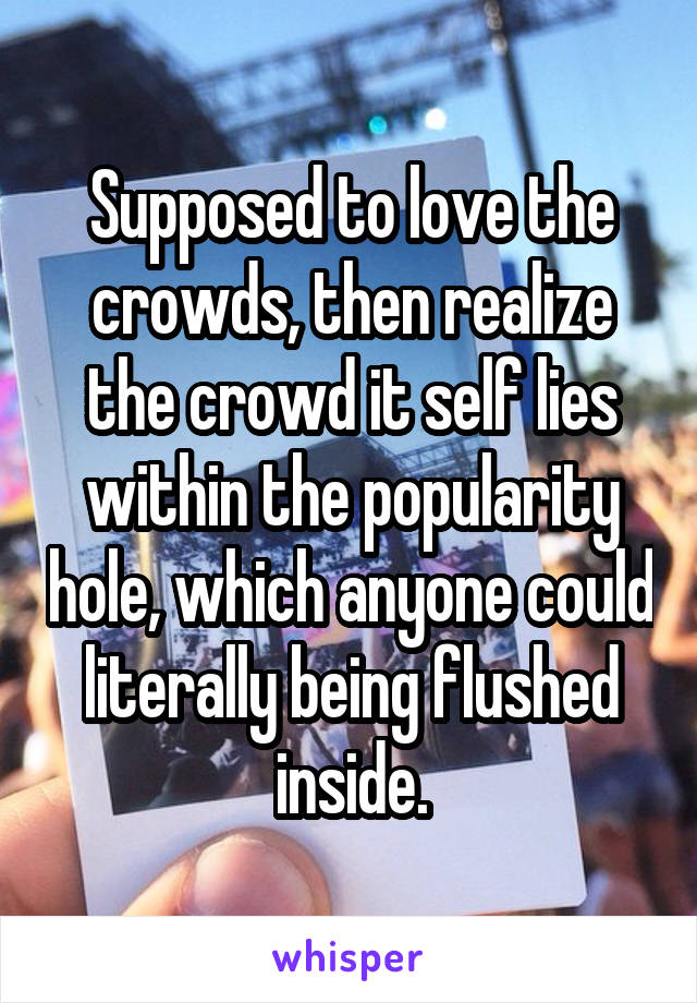 Supposed to love the crowds, then realize the crowd it self lies within the popularity hole, which anyone could literally being flushed inside.