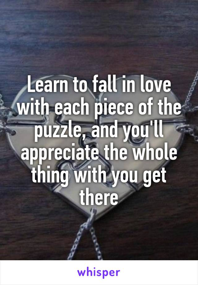 Learn to fall in love with each piece of the puzzle, and you'll appreciate the whole thing with you get there