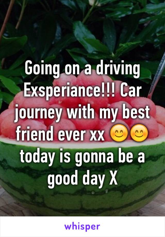 Going on a driving Exsperiance!!! Car journey with my best friend ever xx 😊😊 today is gonna be a good day X