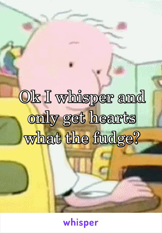 Ok I whisper and only get hearts what the fudge?
