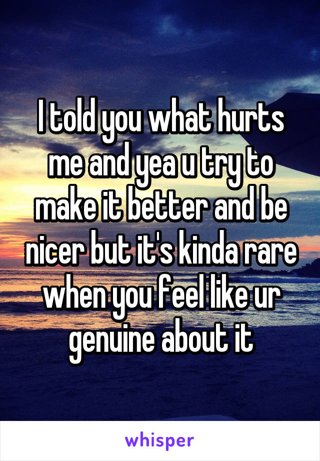 I told you what hurts me and yea u try to make it better and be nicer but it's kinda rare when you feel like ur genuine about it