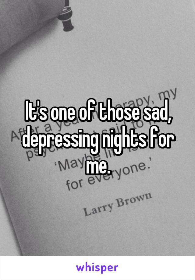 It's one of those sad, depressing nights for me.
