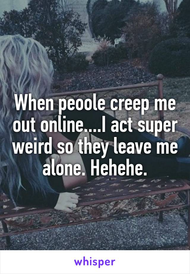 When peoole creep me out online....I act super weird so they leave me alone. Hehehe.