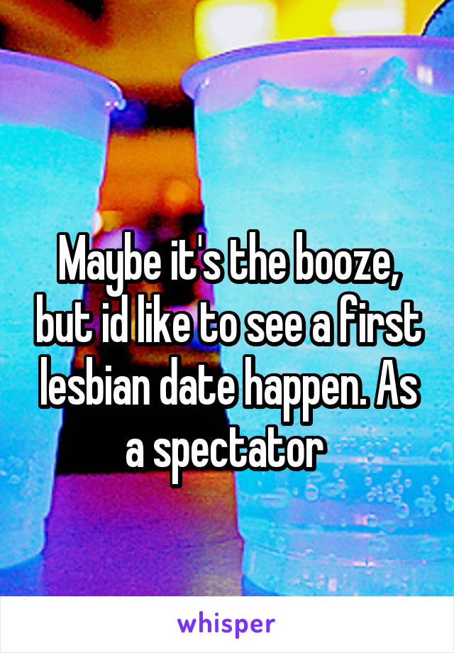 Maybe it's the booze, but id like to see a first lesbian date happen. As a spectator
