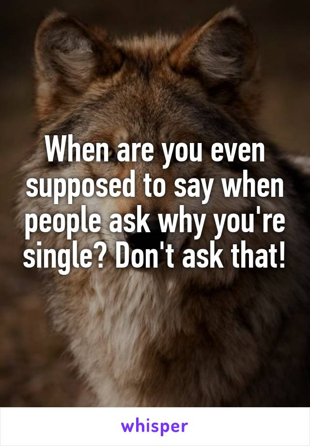 When are you even supposed to say when people ask why you're single? Don't ask that!