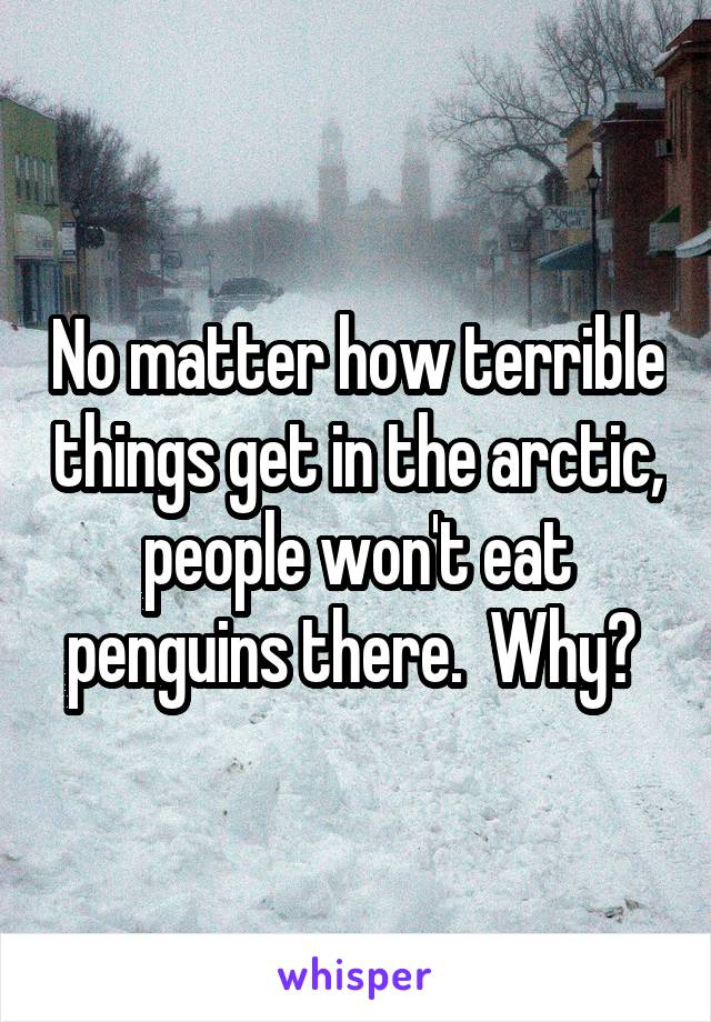 No matter how terrible things get in the arctic, people won't eat penguins there.  Why?