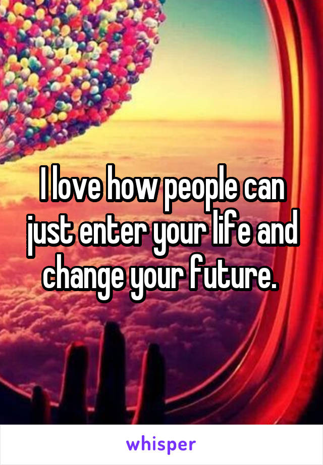 I love how people can just enter your life and change your future.