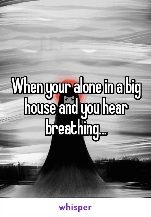When your alone in a big house and you hear breathing...
