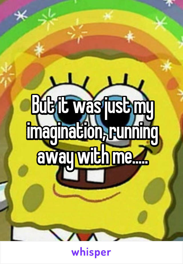 But it was just my imagination, running away with me.....