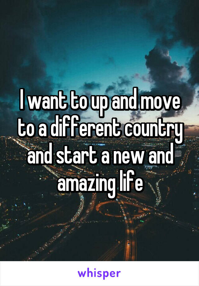 I want to up and move to a different country and start a new and amazing life