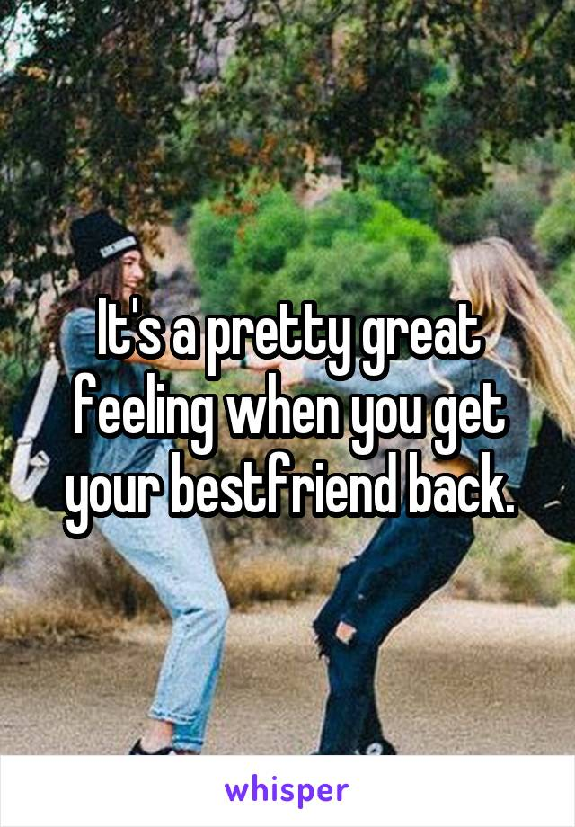 It's a pretty great feeling when you get your bestfriend back.