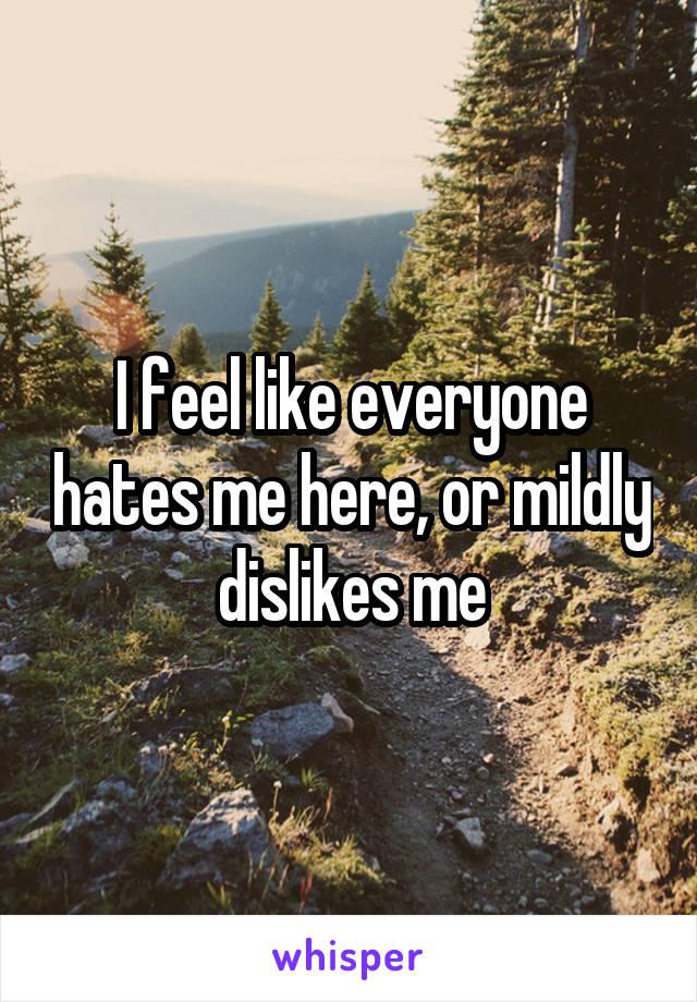I feel like everyone hates me here, or mildly dislikes me