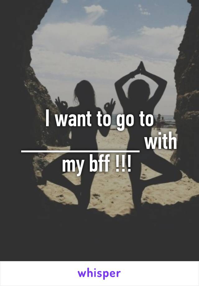 I want to go to __________ with my bff !!!