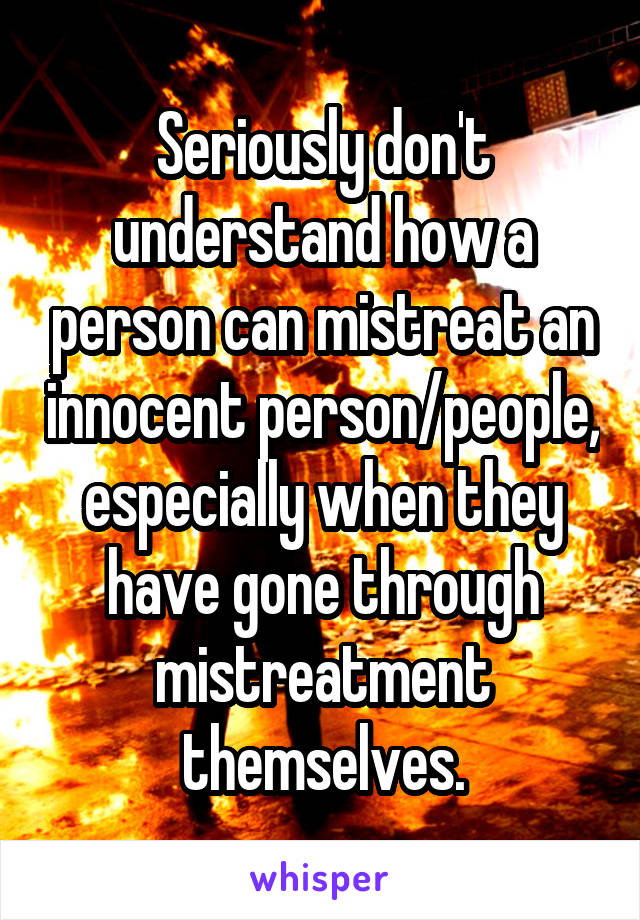 Seriously don't understand how a person can mistreat an innocent person/people, especially when they have gone through mistreatment themselves.