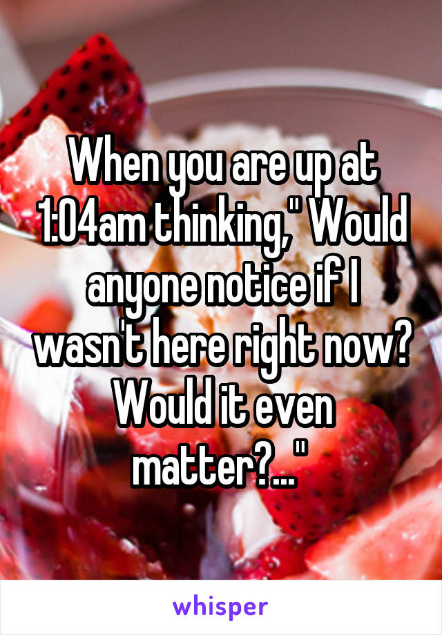 """When you are up at 1:04am thinking,"""" Would anyone notice if I wasn't here right now? Would it even matter?..."""""""