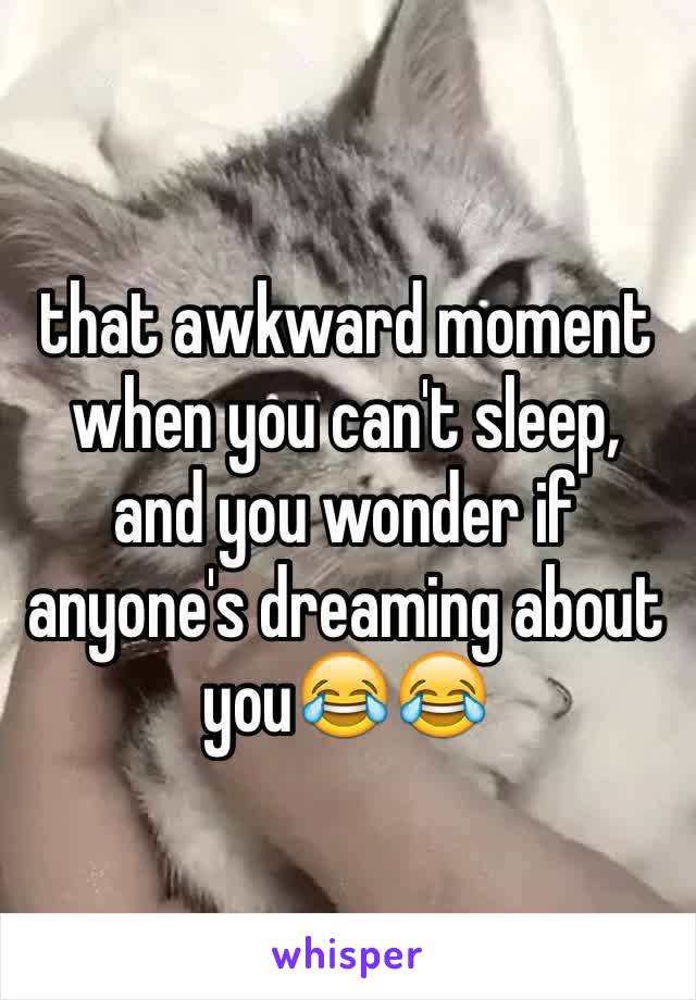 that awkward moment when you can't sleep, and you wonder if anyone's dreaming about you😂😂