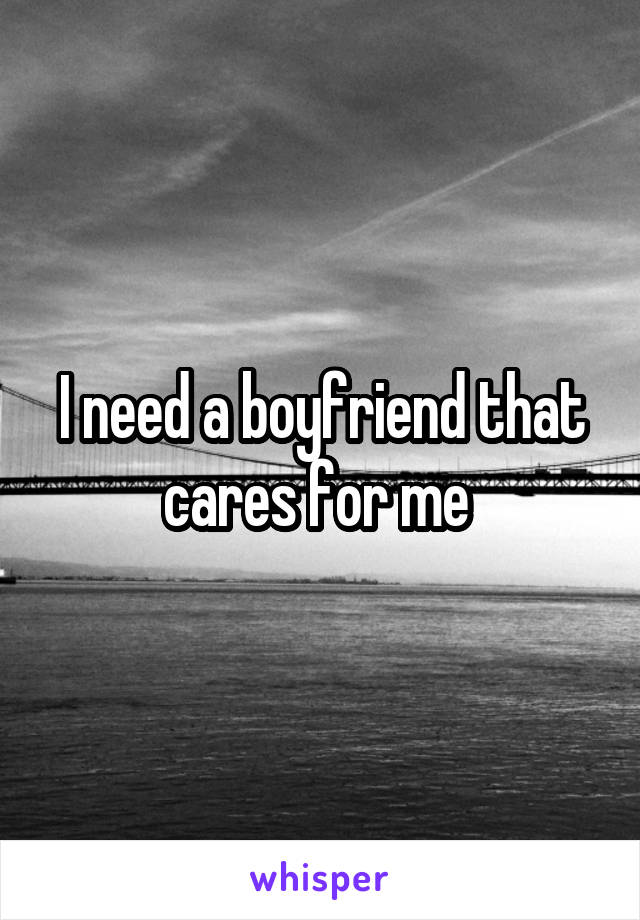 I need a boyfriend that cares for me
