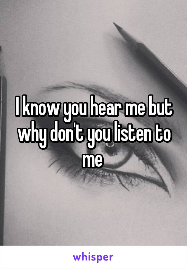 I know you hear me but why don't you listen to me