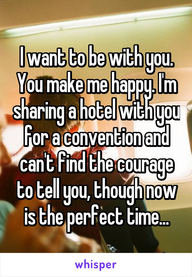 I want to be with you. You make me happy. I'm sharing a hotel with you for a convention and can't find the courage to tell you, though now is the perfect time...