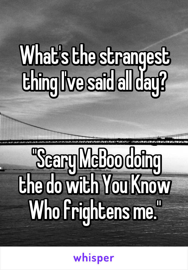 "What's the strangest thing I've said all day?    ""Scary McBoo doing the do with You Know Who frightens me."""
