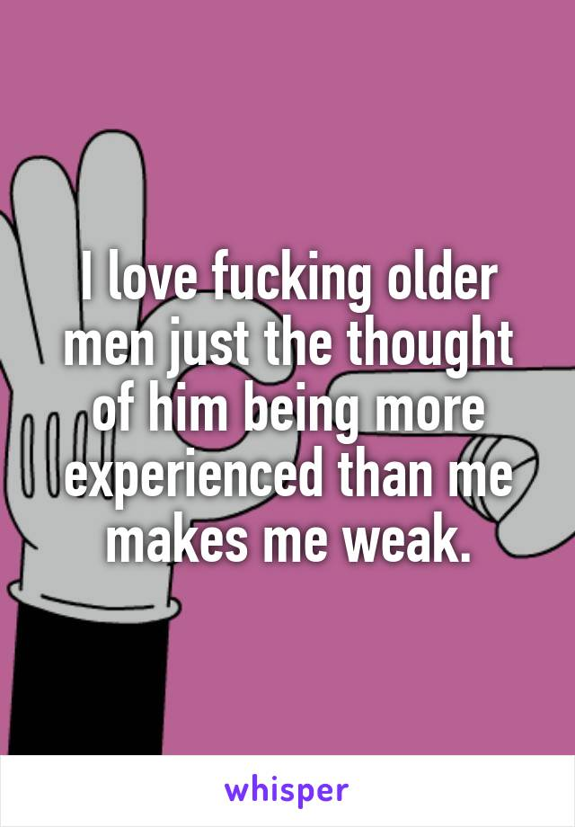 I love fucking older men just the thought of him being more experienced than me makes me weak.