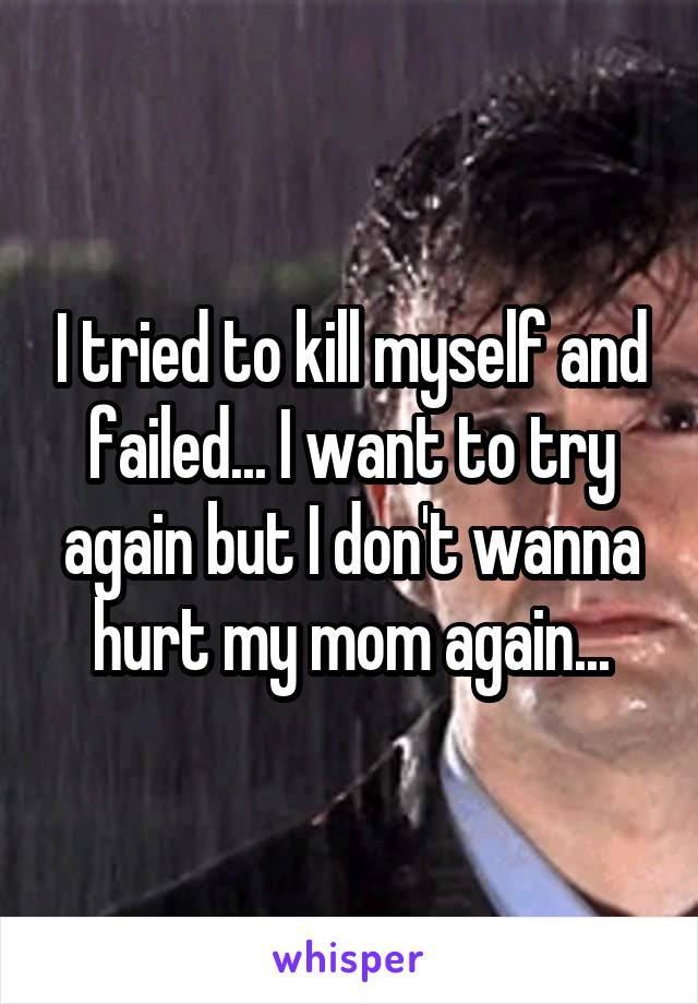 I tried to kill myself and failed... I want to try again but I don't wanna hurt my mom again...