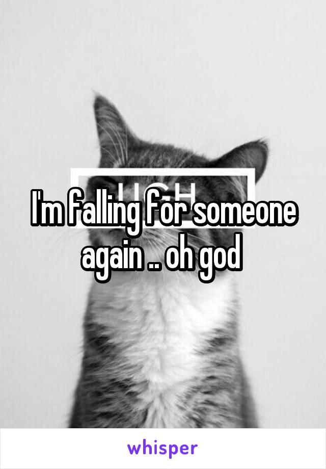 I'm falling for someone again .. oh god