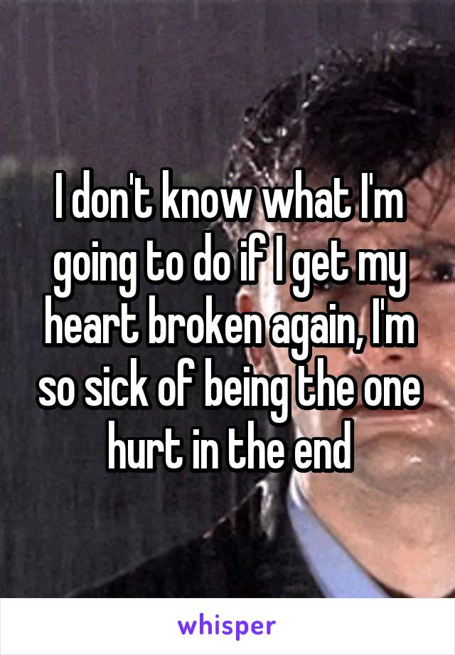 I don't know what I'm going to do if I get my heart broken again, I'm so sick of being the one hurt in the end