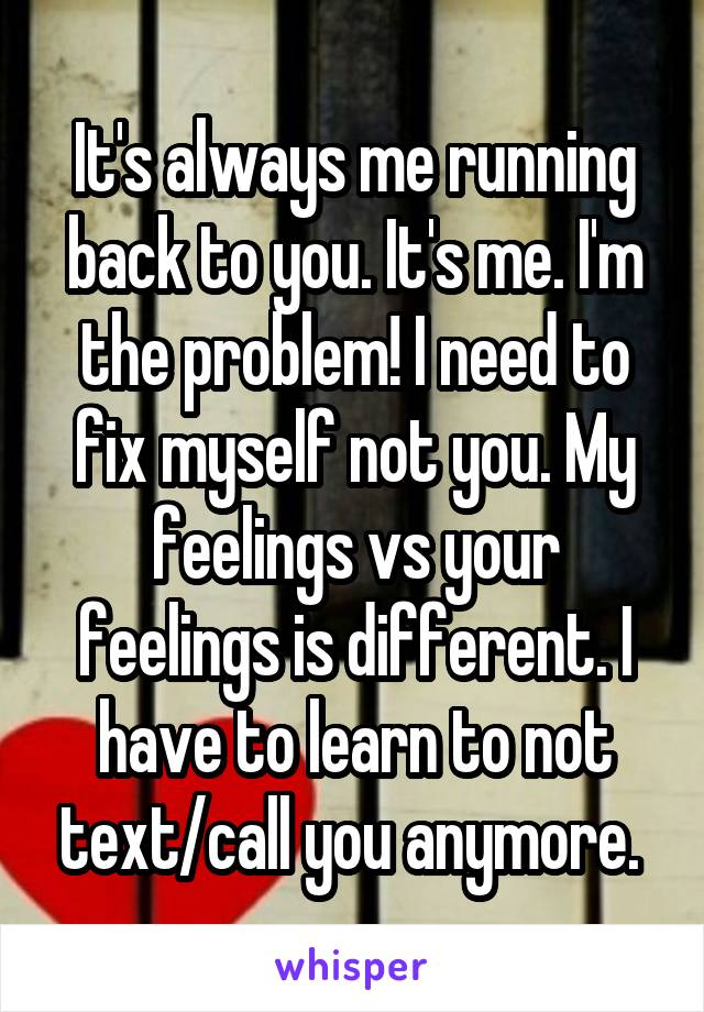 It's always me running back to you. It's me. I'm the problem! I need to fix myself not you. My feelings vs your feelings is different. I have to learn to not text/call you anymore.