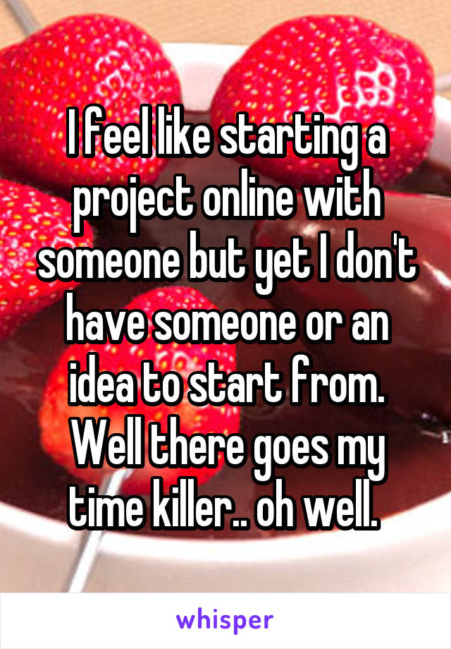 I feel like starting a project online with someone but yet I don't have someone or an idea to start from. Well there goes my time killer.. oh well.