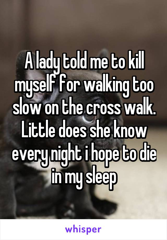 A lady told me to kill myself for walking too slow on the cross walk. Little does she know every night i hope to die in my sleep