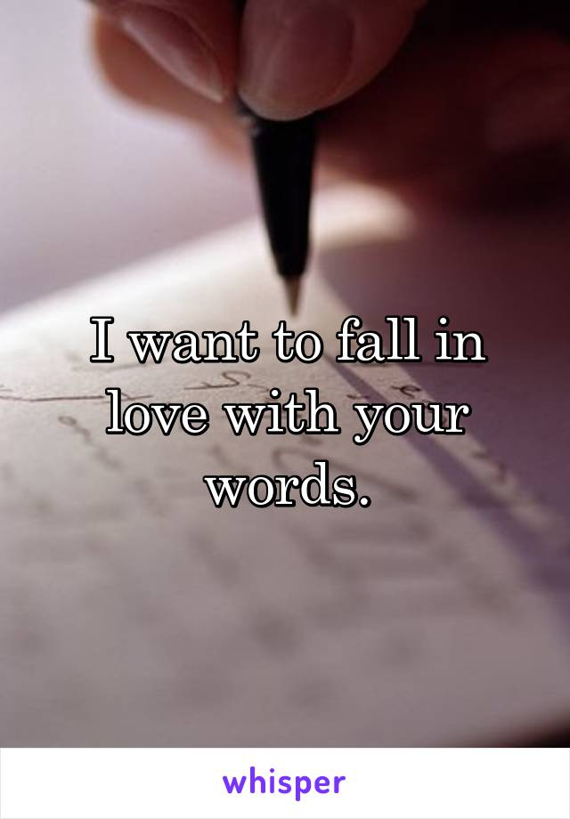 I want to fall in love with your words.
