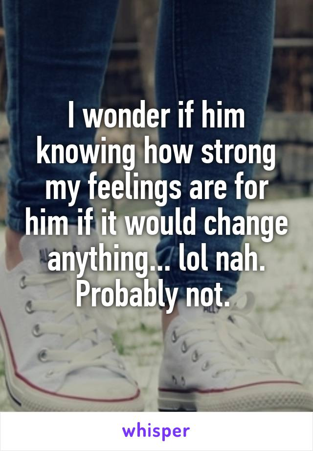I wonder if him knowing how strong my feelings are for him if it would change anything... lol nah. Probably not.