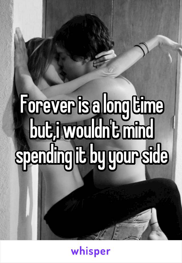 Forever is a long time but,i wouldn't mind spending it by your side