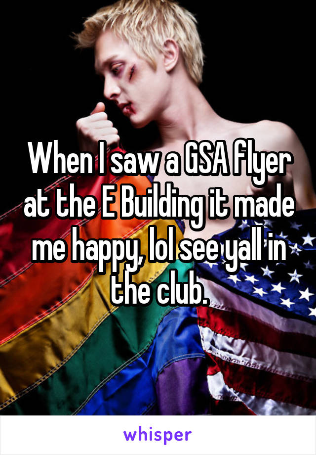 When I saw a GSA flyer at the E Building it made me happy, lol see yall in the club.