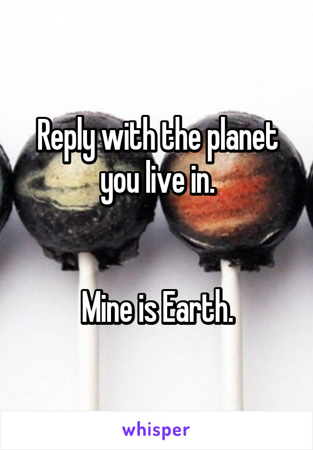 Reply with the planet you live in.   Mine is Earth.