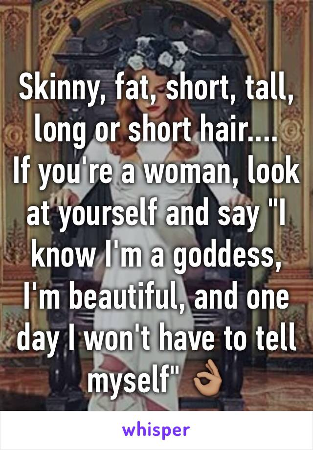"Skinny, fat, short, tall, long or short hair.... If you're a woman, look at yourself and say ""I know I'm a goddess, I'm beautiful, and one day I won't have to tell myself"" 👌🏽"